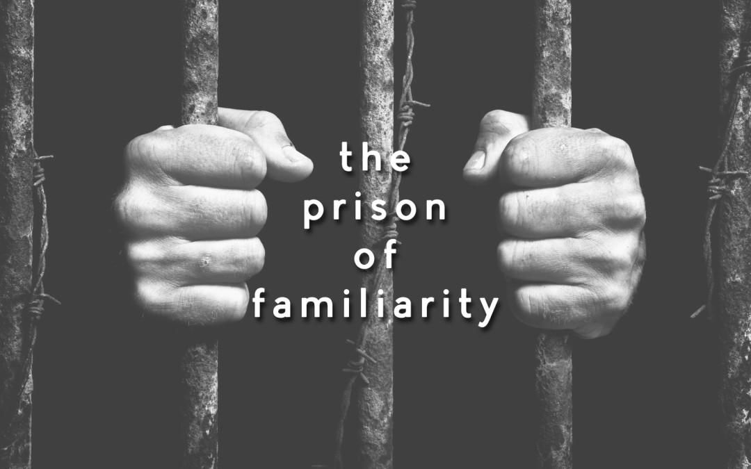 The Prison of Familiarity